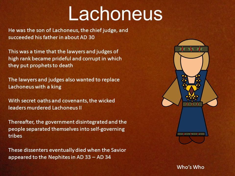 He was the son of Lachoneus, the chief judge, and succeeded his father in about AD 30 This was a time that the lawyers and judges of high rank became prideful and corrupt in which they put prophets to death The lawyers and judges also wanted to replace Lachoneus with a king With secret oaths and covenants, the wicked leaders murdered Lachoneus II Thereafter, the government disintegrated and the people separated themselves into self-governing tribes These dissenters eventually died when the Savior appeared to the Nephites in AD 33 – AD 34 Lachoneus Who's Who