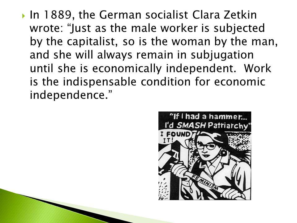  In 1889, the German socialist Clara Zetkin wrote: Just as the male worker is subjected by the capitalist, so is the woman by the man, and she will always remain in subjugation until she is economically independent.