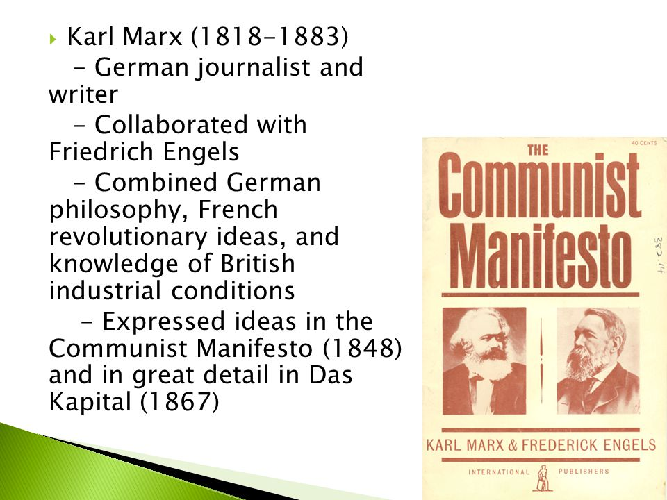  Karl Marx (1818-1883) - German journalist and writer - Collaborated with Friedrich Engels - Combined German philosophy, French revolutionary ideas, and knowledge of British industrial conditions - Expressed ideas in the Communist Manifesto (1848) and in great detail in Das Kapital (1867)