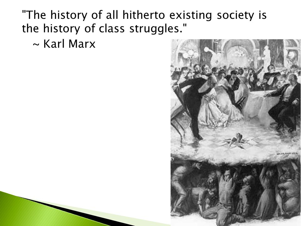 The history of all hitherto existing society is the history of class struggles. ~ Karl Marx