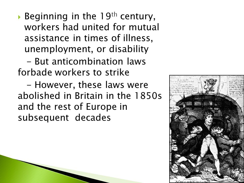  Beginning in the 19 th century, workers had united for mutual assistance in times of illness, unemployment, or disability - But anticombination laws forbade workers to strike - However, these laws were abolished in Britain in the 1850s and the rest of Europe in subsequent decades