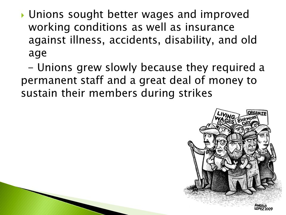  Unions sought better wages and improved working conditions as well as insurance against illness, accidents, disability, and old age - Unions grew slowly because they required a permanent staff and a great deal of money to sustain their members during strikes