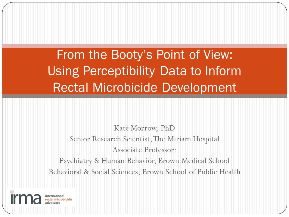 Kate Morrow, PhD Senior Research Scientist, The Miriam Hospital Associate Professor: Psychiatry & Human Behavior, Brown Medical School Behavioral & Social Sciences, Brown School of Public Health From the Booty's Point of View: Using Perceptibility Data to Inform Rectal Microbicide Development