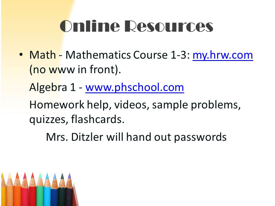 Online Resources Math - Mathematics Course 1-3: my.hrw.com (no www in front).my.hrw.com Algebra 1 - www.phschool.comwww.phschool.com Homework help, videos, sample problems, quizzes, flashcards.