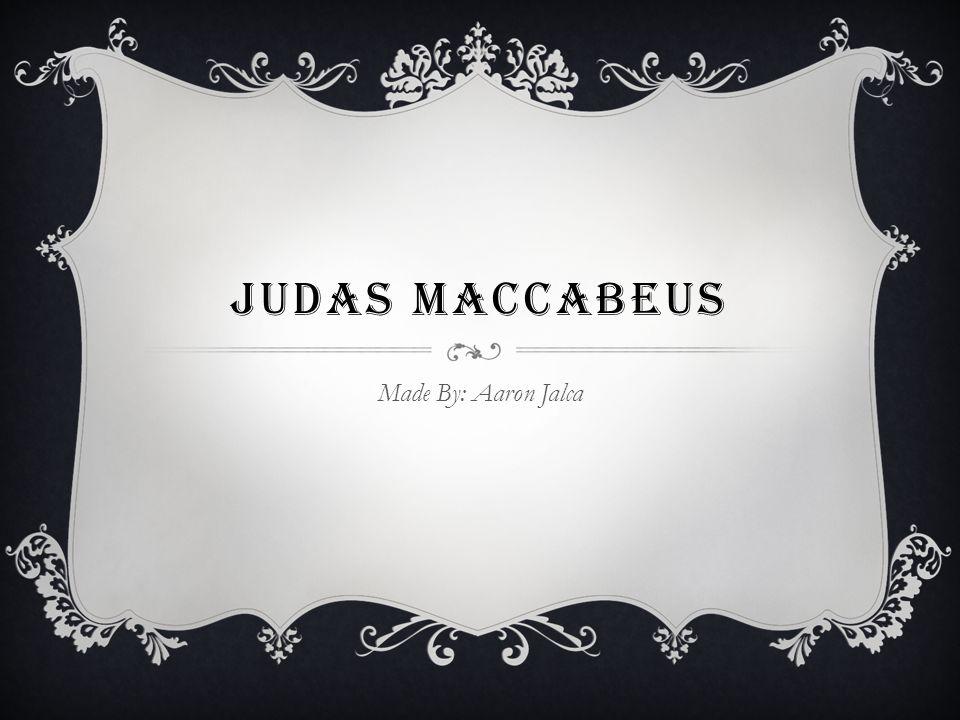 JUDAS MACCABEUS Made By: Aaron Jalca