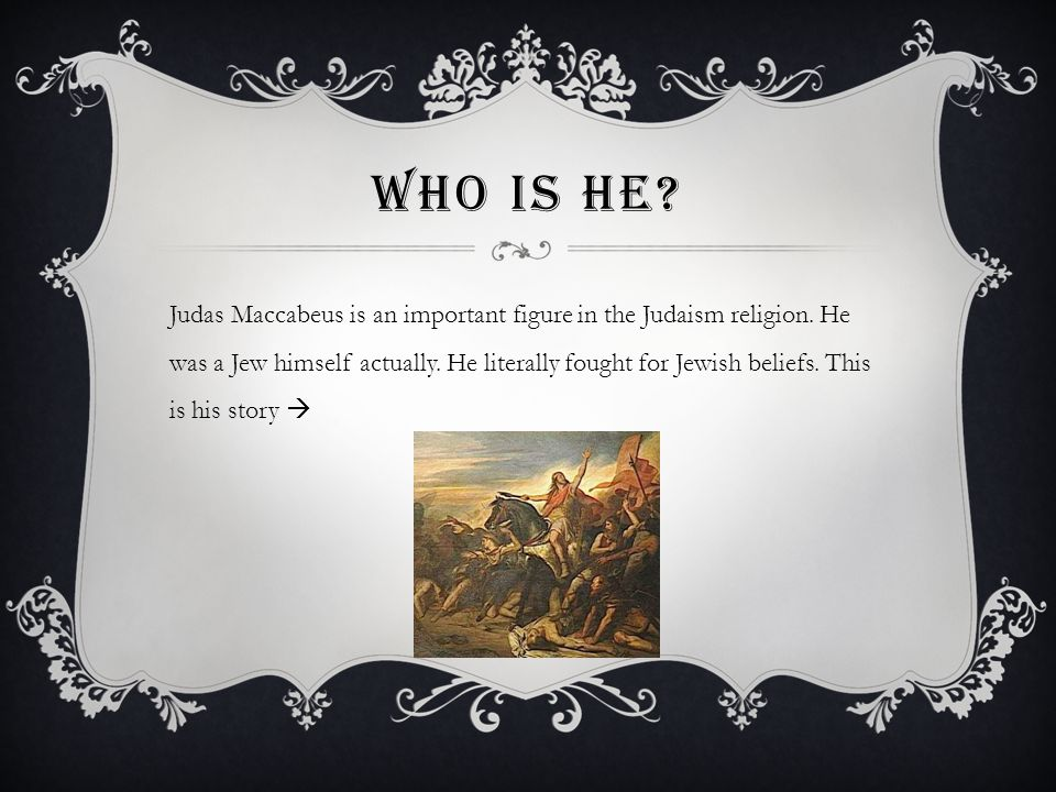 WHO IS HE? Judas Maccabeus is an important figure in the Judaism religion. He was a Jew himself actually. He literally fought for Jewish beliefs. This
