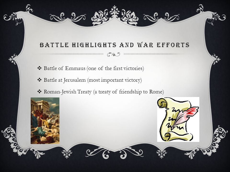 BATTLE HIGHLIGHTS AND WAR EFFORTS  Battle of Emmaus (one of the first victories)  Battle at Jerusalem (most important victory)  Roman-Jewish Treaty