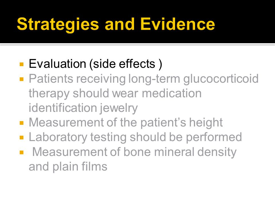  Evaluation (side effects )  Patients receiving long-term glucocorticoid therapy should wear medication identification jewelry  Measurement of the patient's height  Laboratory testing should be performed  Measurement of bone mineral density and plain films