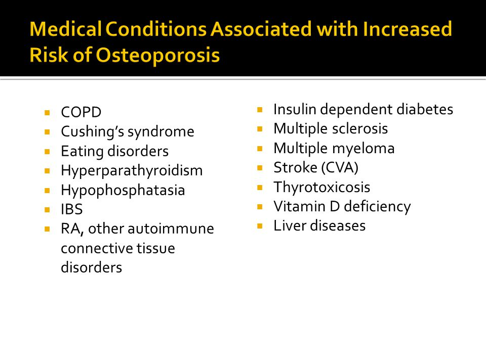  COPD  Cushing's syndrome  Eating disorders  Hyperparathyroidism  Hypophosphatasia  IBS  RA, other autoimmune connective tissue disorders  Insulin dependent diabetes  Multiple sclerosis  Multiple myeloma  Stroke (CVA)  Thyrotoxicosis  Vitamin D deficiency  Liver diseases