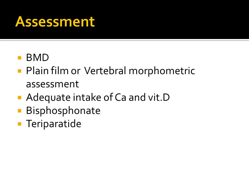  BMD  Plain film or Vertebral morphometric assessment  Adequate intake of Ca and vit.D  Bisphosphonate  Teriparatide