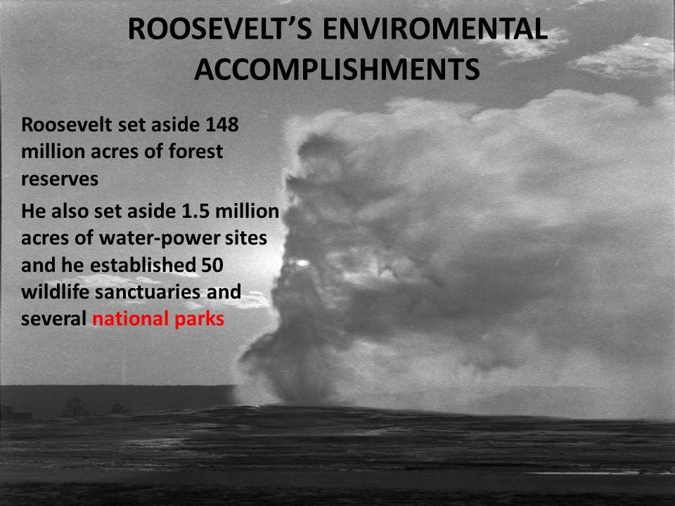 ROOSEVELT'S ENVIROMENTAL ACCOMPLISHMENTS Roosevelt set aside 148 million acres of forest reserves He also set aside 1.5 million acres of water-power sites and he established 50 wildlife sanctuaries and several national parks