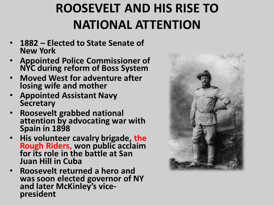ROOSEVELT AND HIS RISE TO NATIONAL ATTENTION 1882 – Elected to State Senate of New York Appointed Police Commissioner of NYC during reform of Boss System Moved West for adventure after losing wife and mother Appointed Assistant Navy Secretary Roosevelt grabbed national attention by advocating war with Spain in 1898 His volunteer cavalry brigade, the Rough Riders, won public acclaim for its role in the battle at San Juan Hill in Cuba Roosevelt returned a hero and was soon elected governor of NY and later McKinley's vice- president