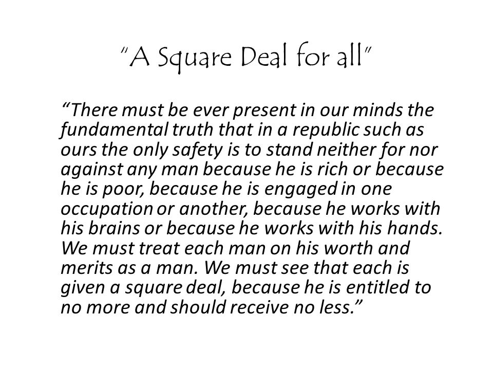 A Square Deal for all There must be ever present in our minds the fundamental truth that in a republic such as ours the only safety is to stand neither for nor against any man because he is rich or because he is poor, because he is engaged in one occupation or another, because he works with his brains or because he works with his hands.