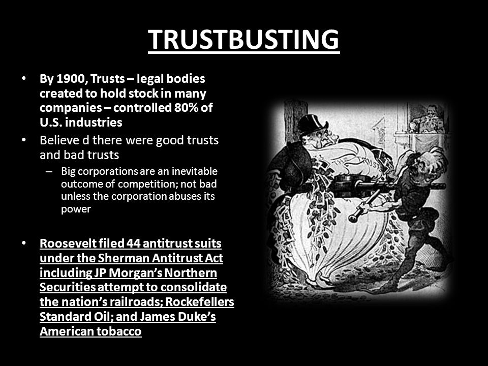 TRUSTBUSTING By 1900, Trusts – legal bodies created to hold stock in many companies – controlled 80% of U.S.