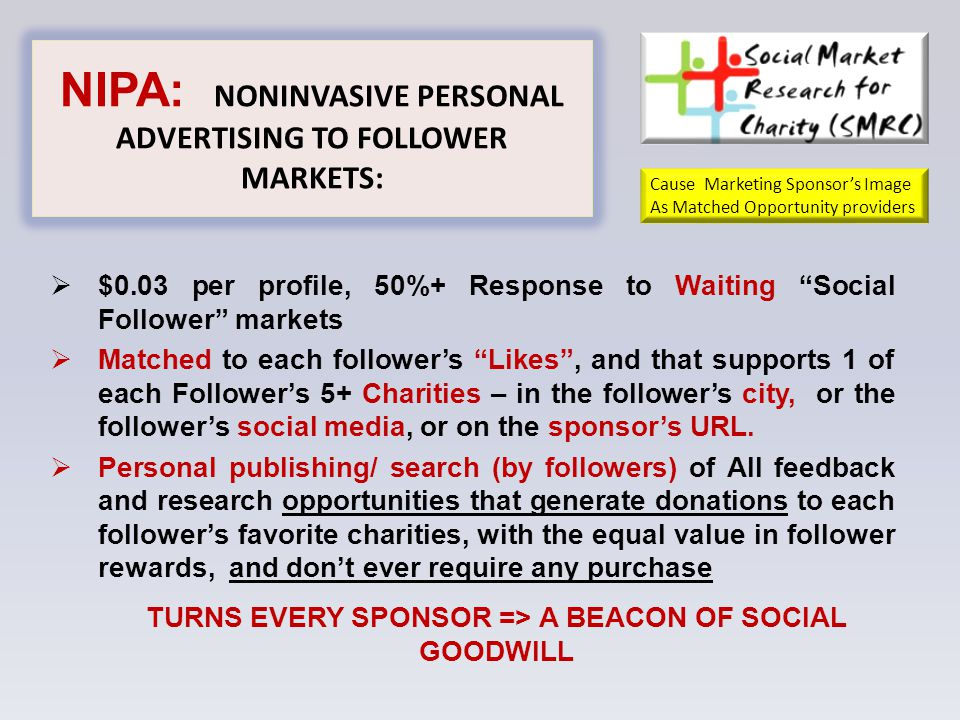 NIPA: NONINVASIVE PERSONAL ADVERTISING TO FOLLOWER MARKETS:  $0.03 per profile, 50%+ Response to Waiting Social Follower markets  Matched to each follower's Likes , and that supports 1 of each Follower's 5+ Charities – in the follower's city, or the follower's social media, or on the sponsor's URL.