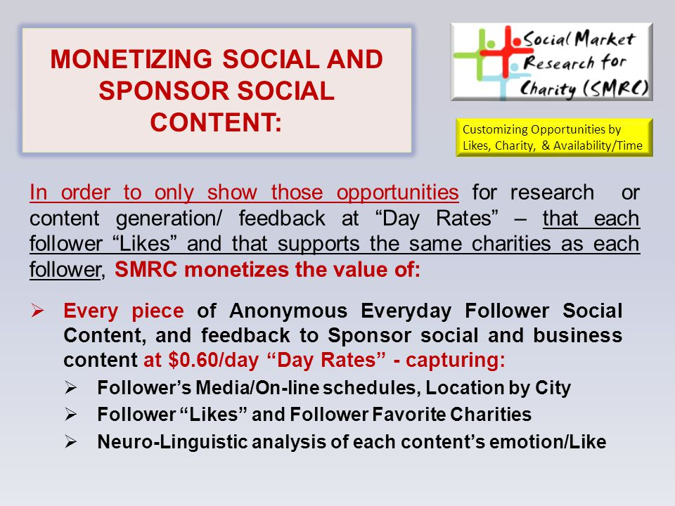 MONETIZING SOCIAL AND SPONSOR SOCIAL CONTENT:  Every piece of Anonymous Everyday Follower Social Content, and feedback to Sponsor social and business content at $0.60/day Day Rates - capturing:  Follower's Media/On-line schedules, Location by City  Follower Likes and Follower Favorite Charities  Neuro-Linguistic analysis of each content's emotion/Like In order to only show those opportunities for research or content generation/ feedback at Day Rates – that each follower Likes and that supports the same charities as each follower, SMRC monetizes the value of: Customizing Opportunities by Likes, Charity, & Availability/Time