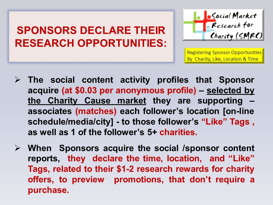 SPONSORS DECLARE THEIR RESEARCH OPPORTUNITIES:  The social content activity profiles that Sponsor acquire (at $0.03 per anonymous profile) – selected by the Charity Cause market they are supporting – associates (matches) each follower's location [on-line schedule/media/city] - to those follower's Like Tags, as well as 1 of the follower's 5+ charities.