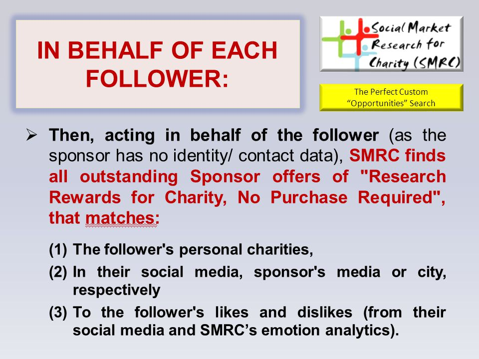 IN BEHALF OF EACH FOLLOWER:  Then, acting in behalf of the follower (as the sponsor has no identity/ contact data), SMRC finds all outstanding Sponsor offers ‎of Research Rewards for Charity, No Purchase Required , that matches: (1)The follower s personal charities, (2)In their social ‎media, sponsor s media or city, respectively (3)To the follower s likes and dislikes (from their social media and SMRC's emotion analytics).‎ The Perfect Custom Opportunities Search