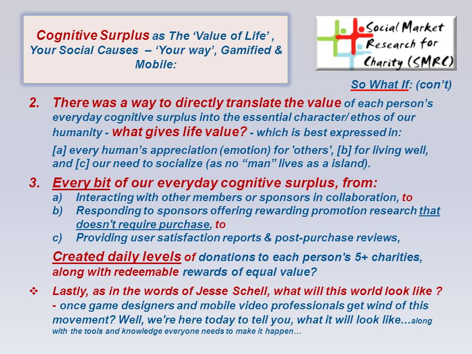 Cognitive Surplus as The 'Value of Life', Your Social Causes – 'Your way', Gamified & Mobile: 2.There was a way to directly translate the value of each person's everyday cognitive surplus into the essential character/ ethos of our humanity - what gives life value.