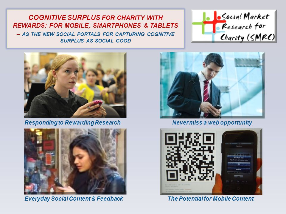 COGNITIVE SURPLUS FOR CHARITY WITH REWARDS: FOR MOBILE, SMARTPHONES & TABLETS – AS THE NEW SOCIAL PORTALS FOR CAPTURING COGNITIVE SURPLUS AS SOCIAL GOOD Responding to Rewarding ResearchNever miss a web opportunity Everyday Social Content & FeedbackThe Potential for Mobile Content