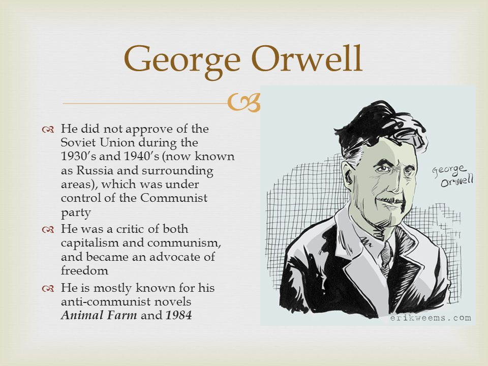  George Orwell  He did not approve of the Soviet Union during the 1930's and 1940's (now known as Russia and surrounding areas), which was under control of the Communist party  He was a critic of both capitalism and communism, and became an advocate of freedom  He is mostly known for his anti-communist novels Animal Farm and 1984