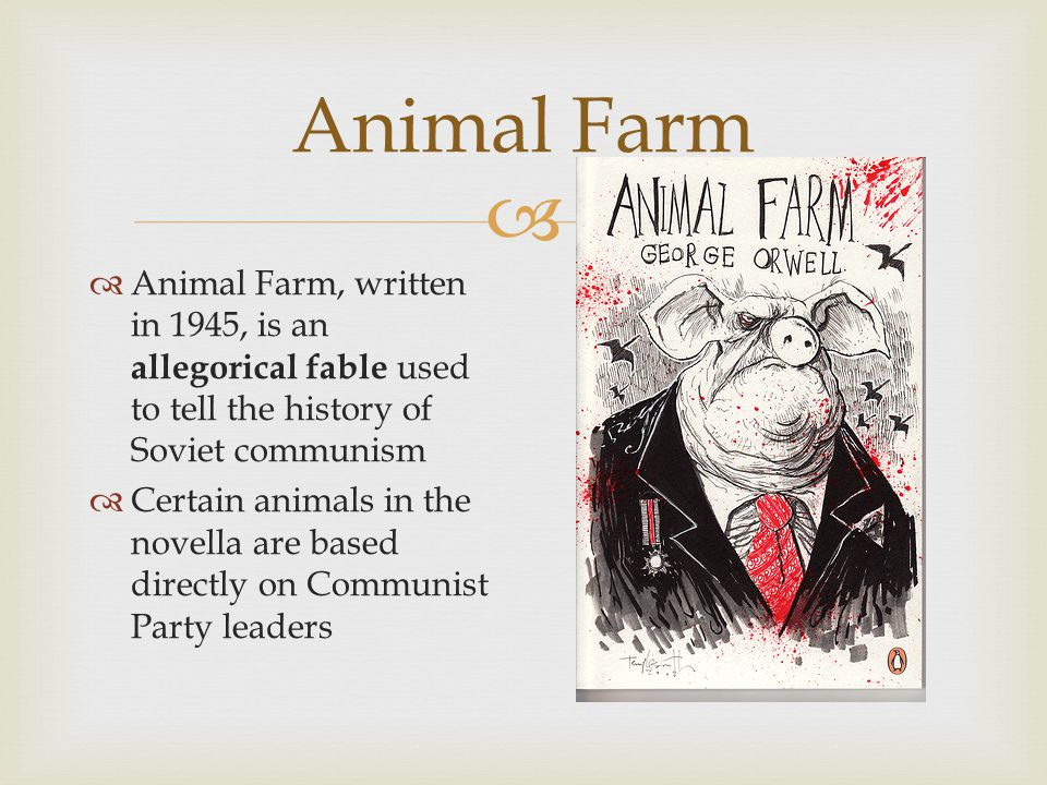 Animal Farm  Animal Farm, written in 1945, is an allegorical fable used to tell the history of Soviet communism  Certain animals in the novella are based directly on Communist Party leaders