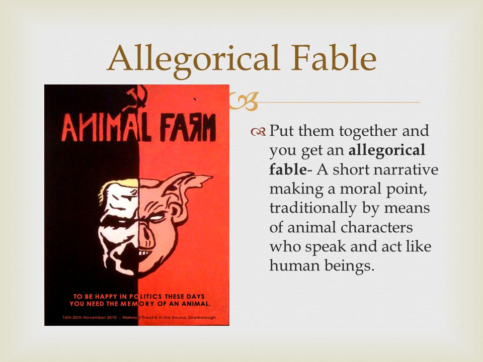  Allegorical Fable  Put them together and you get an allegorical fable - A short narrative making a moral point, traditionally by means of animal characters who speak and act like human beings.