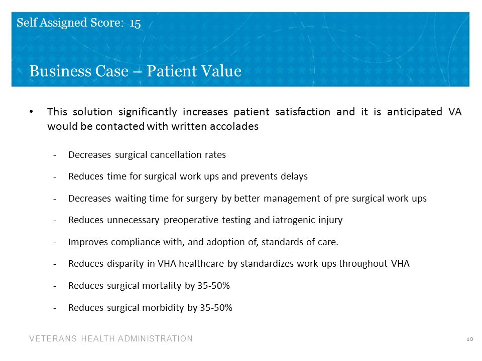 VETERANS HEALTH ADMINISTRATION Business Case – Patient Value This solution significantly increases patient satisfaction and it is anticipated VA would be contacted with written accolades -Decreases surgical cancellation rates -Reduces time for surgical work ups and prevents delays -Decreases waiting time for surgery by better management of pre surgical work ups -Reduces unnecessary preoperative testing and iatrogenic injury -Improves compliance with, and adoption of, standards of care.