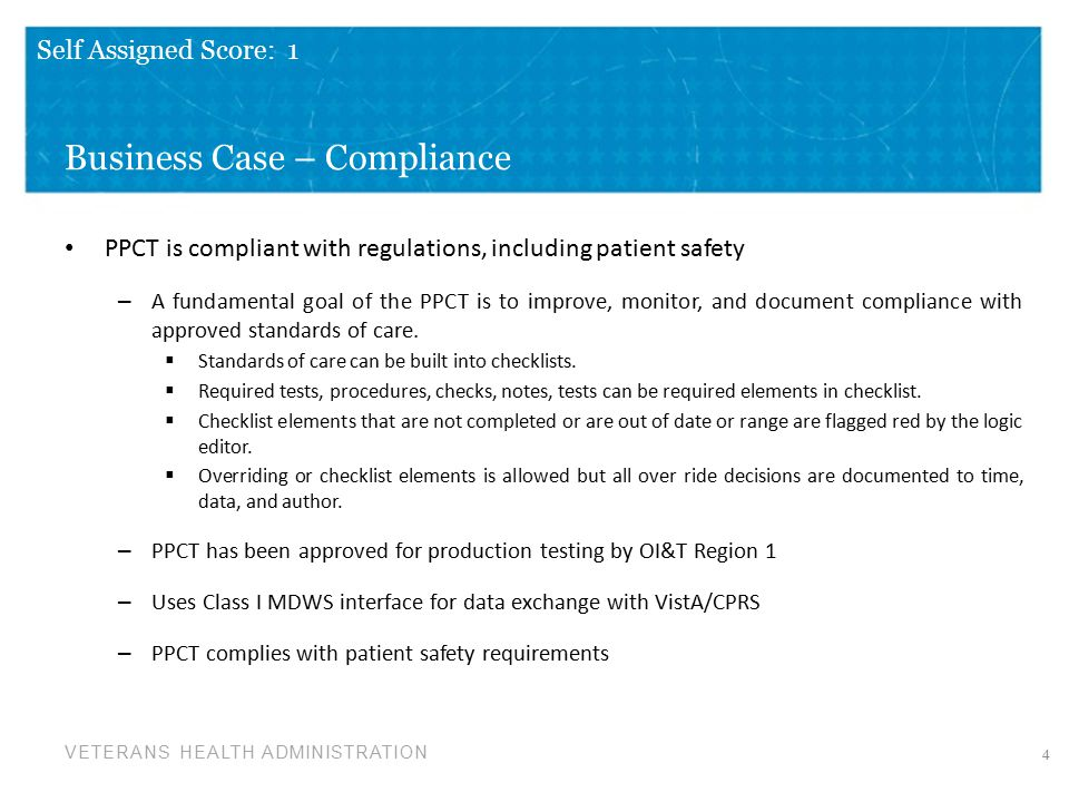 VETERANS HEALTH ADMINISTRATION Business Case – Compliance PPCT is compliant with regulations, including patient safety – A fundamental goal of the PPCT is to improve, monitor, and document compliance with approved standards of care.