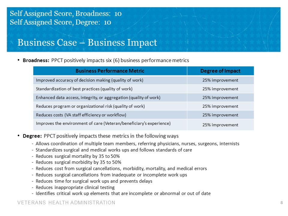 VETERANS HEALTH ADMINISTRATION Business Case – Business Impact Broadness: PPCT positively impacts six (6) business performance metrics 8 Self Assigned Score, Broadness: 10 Self Assigned Score, Degree: 10 Degree: PPCT positively impacts these metrics in the following ways - Allows coordination of multiple team members, referring physicians, nurses, surgeons, internists - Standardizes surgical and medical works ups and follows standards of care - Reduces surgical mortality by 35 to 50% - Reduces surgical morbidity by 35 to 50% - Reduces cost from surgical cancellations, morbidity, mortality, and medical errors - Reduces surgical cancellations from inadequate or incomplete work ups - Reduces time for surgical work ups and prevents delays - Reduces inappropriate clinical testing - Identifies critical work up elements that are incomplete or abnormal or out of date Business Performance MetricDegree of Impact Improved accuracy of decision making (quality of work) 25% improvement Standardization of best practices (quality of work) 25% improvement Enhanced data access, integrity, or aggregation (quality of work) 25% improvement Reduces program or organizational risk (quality of work) 25% improvement Reduces costs (VA staff efficiency or workflow) 25% improvement Improves the environment of care (Veteran/beneficiary's experience) 25% improvement