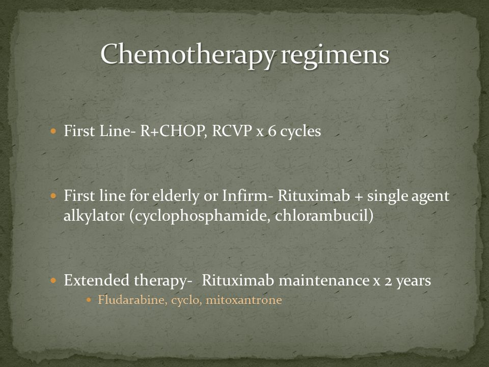First Line- R+CHOP, RCVP x 6 cycles First line for elderly or Infirm- Rituximab + single agent alkylator (cyclophosphamide, chlorambucil) Extended therapy- Rituximab maintenance x 2 years Fludarabine, cyclo, mitoxantrone