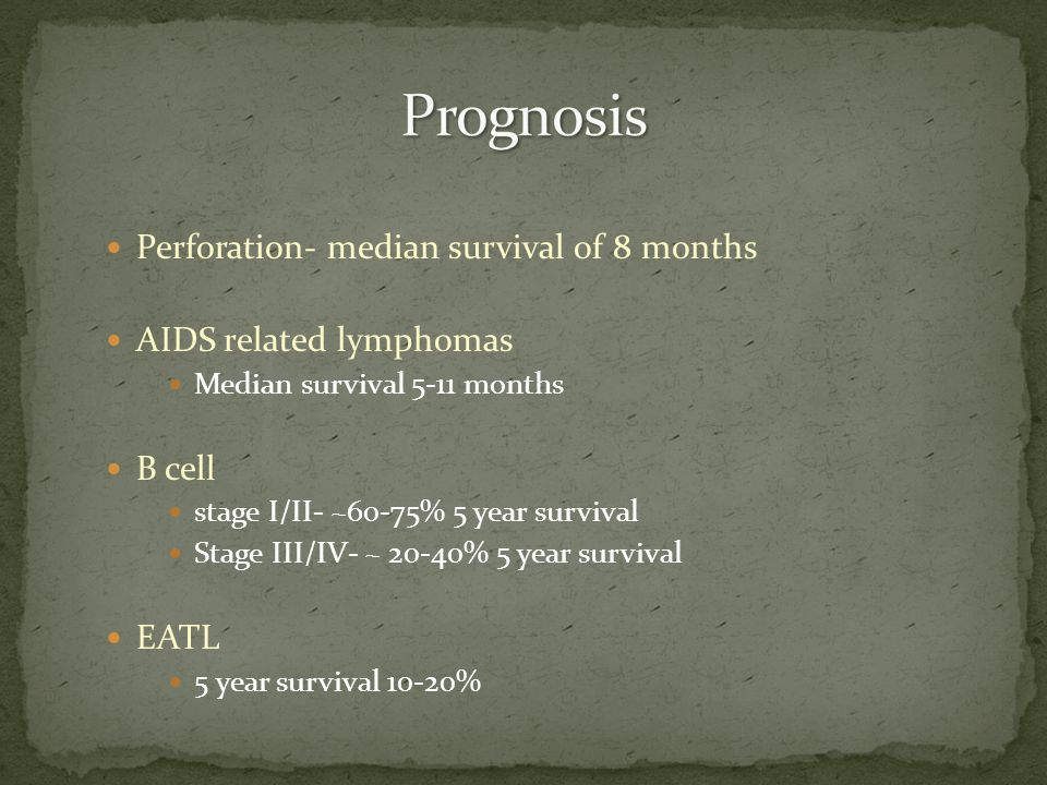 Perforation- median survival of 8 months AIDS related lymphomas Median survival 5-11 months B cell stage I/II- ~60-75% 5 year survival Stage III/IV- ~ 20-40% 5 year survival EATL 5 year survival 10-20%