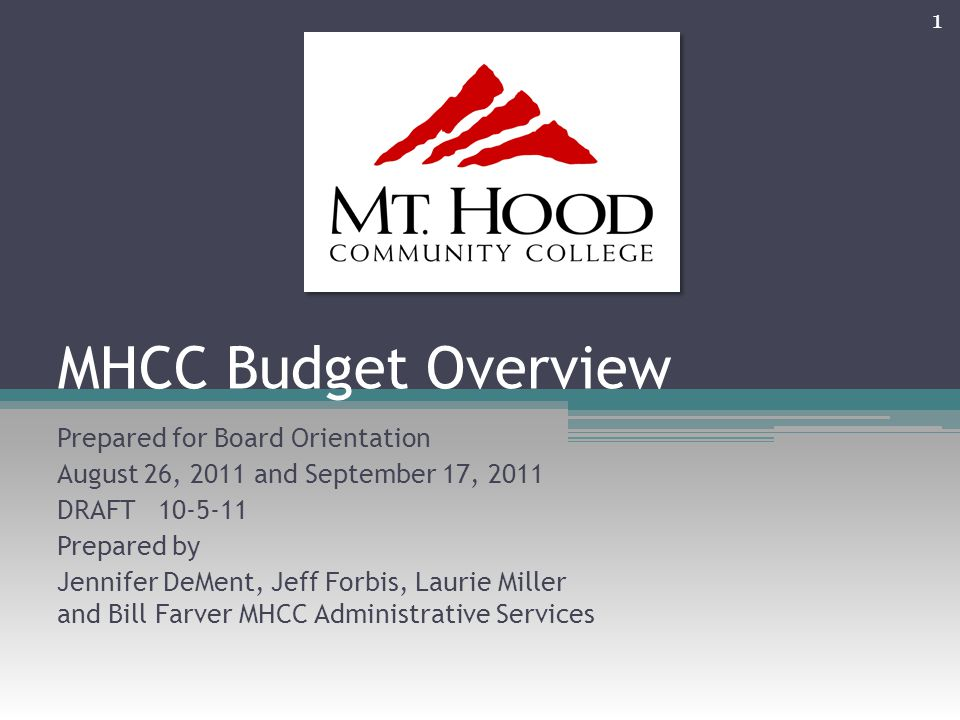 MHCC Budget Overview Prepared for Board Orientation August 26, 2011 and September 17, 2011 DRAFT 10-5-11 Prepared by Jennifer DeMent, Jeff Forbis, Laurie Miller and Bill Farver MHCC Administrative Services 1