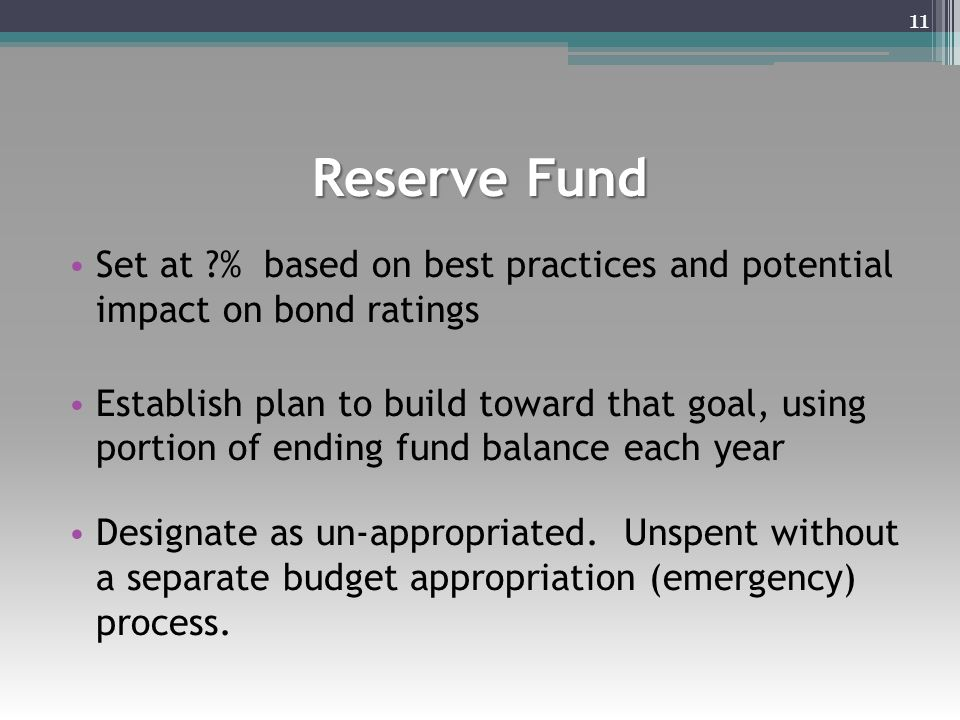 Reserve Fund Set at ?% based on best practices and potential impact on bond ratings Establish plan to build toward that goal, using portion of ending