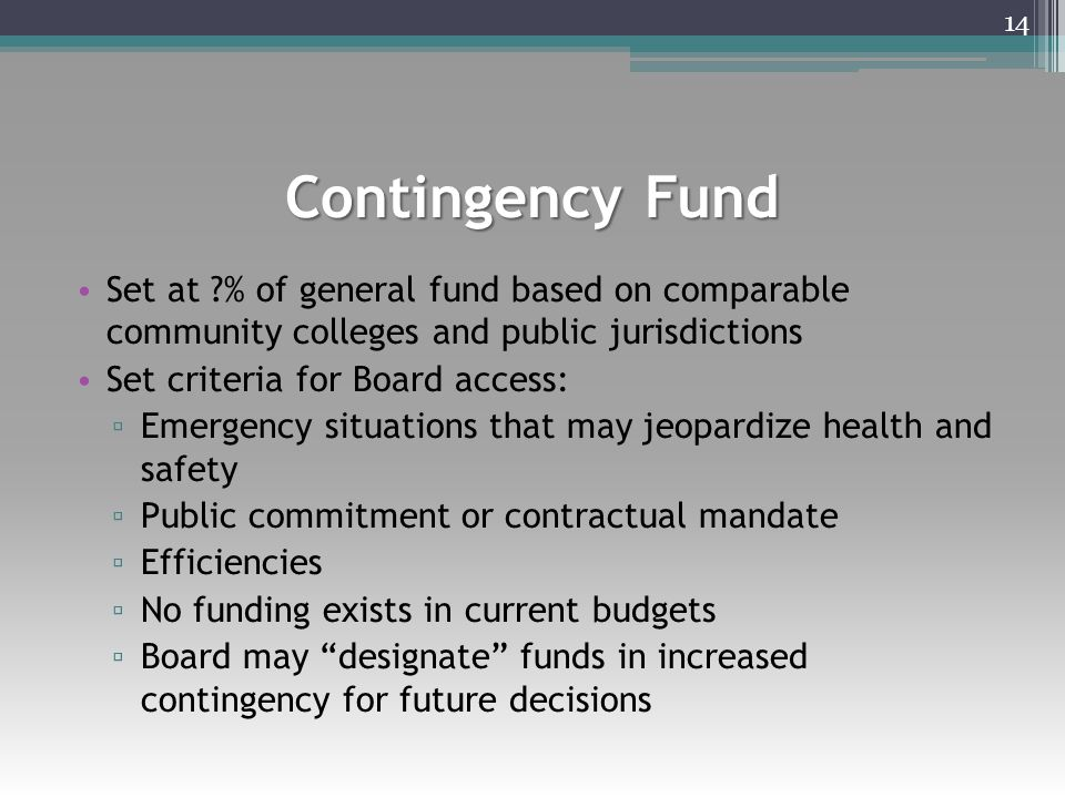 Contingency Fund Set at ?% of general fund based on comparable community colleges and public jurisdictions Set criteria for Board access: ▫ Emergency situations that may jeopardize health and safety ▫ Public commitment or contractual mandate ▫ Efficiencies ▫ No funding exists in current budgets ▫ Board may designate funds in increased contingency for future decisions 14