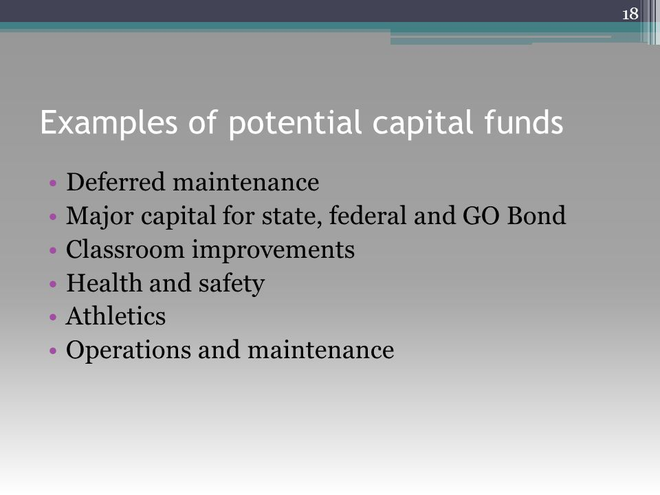 Examples of potential capital funds Deferred maintenance Major capital for state, federal and GO Bond Classroom improvements Health and safety Athletics Operations and maintenance 18