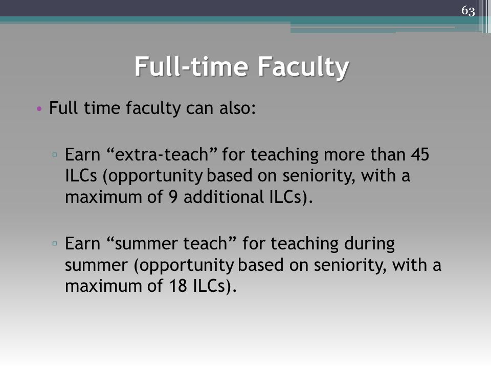 """Full-time Faculty Full time faculty can also: ▫ Earn """"extra-teach"""" for teaching more than 45 ILCs (opportunity based on seniority, with a maximum of 9"""