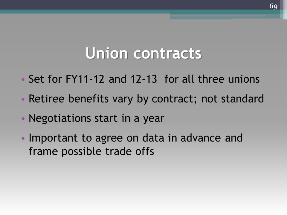 Union contracts Set for FY11-12 and 12-13 for all three unions Retiree benefits vary by contract; not standard Negotiations start in a year Important to agree on data in advance and frame possible trade offs 69