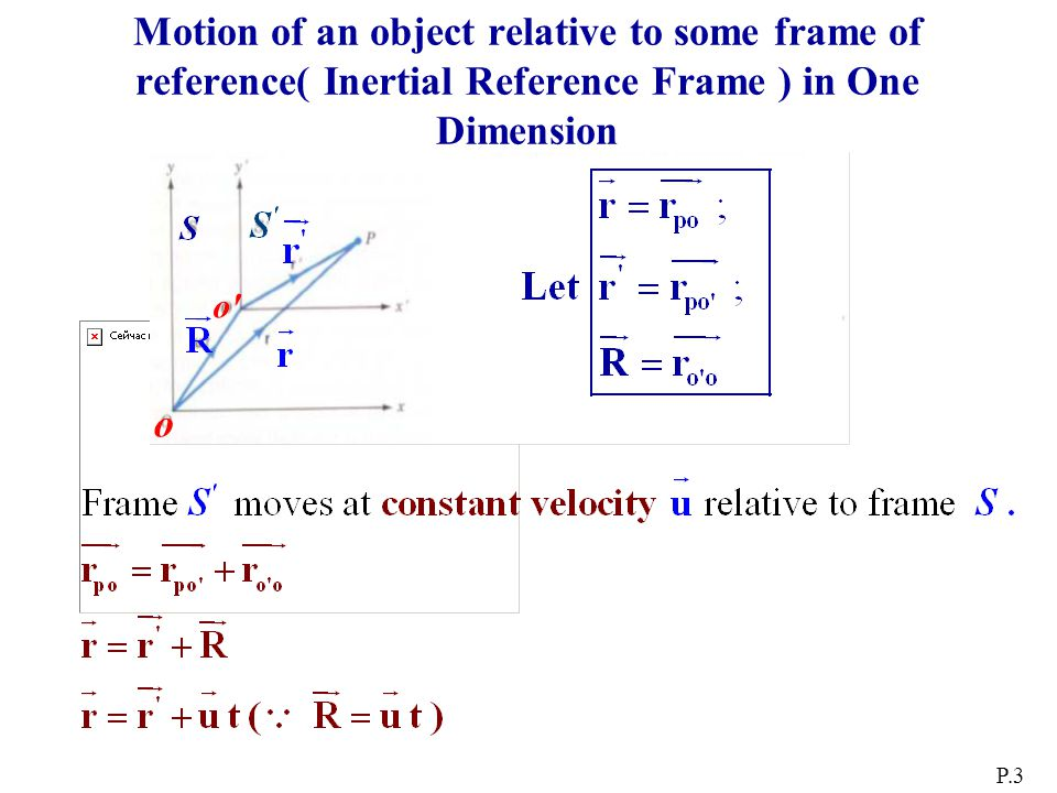 Motion of an object relative to some frame of reference( Inertial Reference Frame ) in One Dimension P.3 o o o