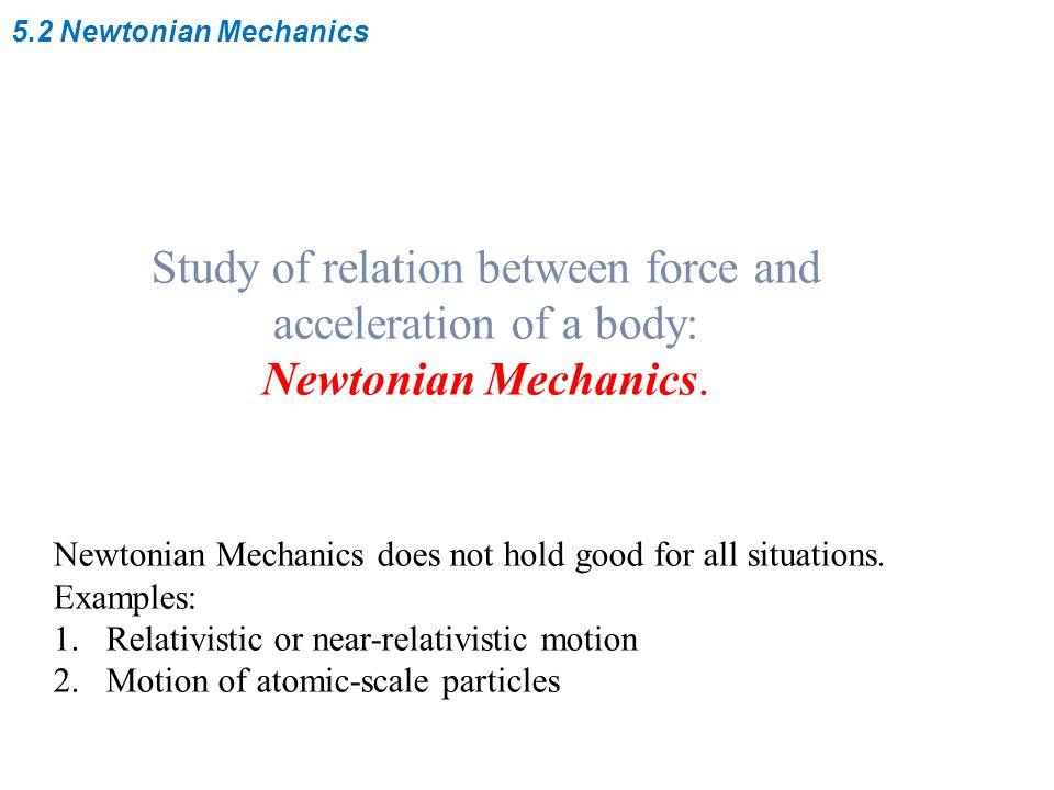 5.2 Newtonian Mechanics Study of relation between force and acceleration of a body: Newtonian Mechanics.