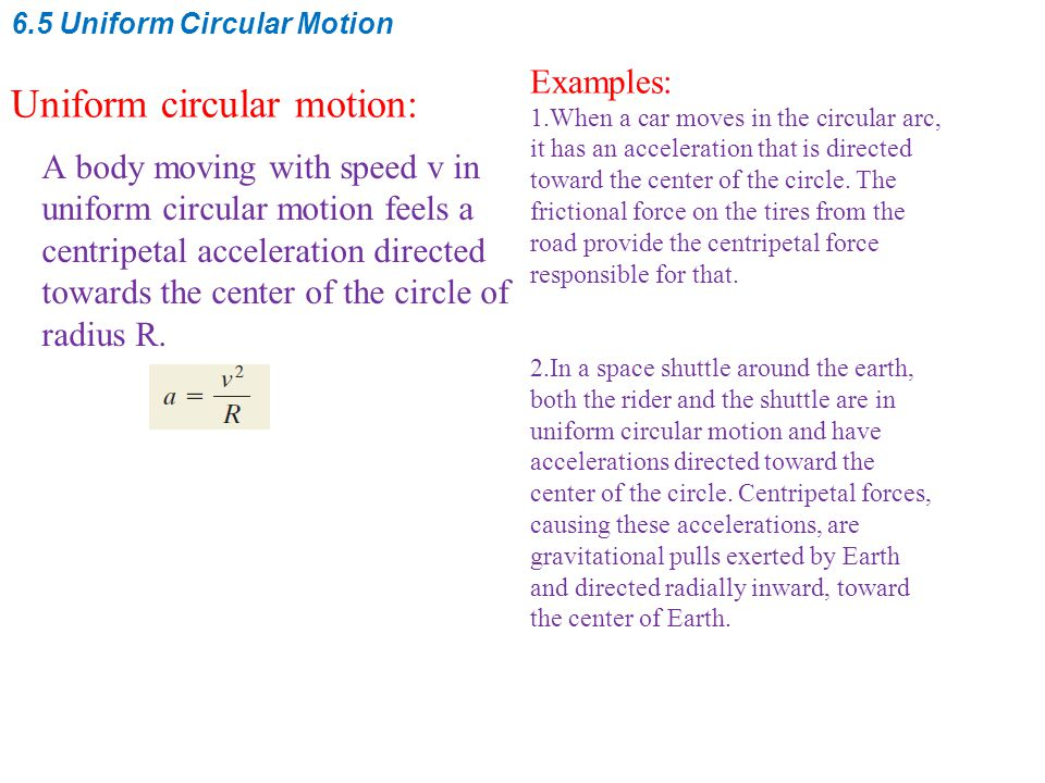 6.5 Uniform Circular Motion Uniform circular motion: A body moving with speed v in uniform circular motion feels a centripetal acceleration directed t