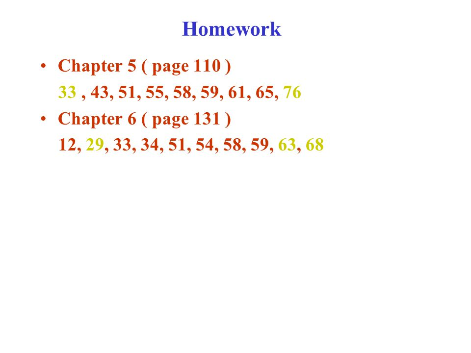 Homework Chapter 5 ( page 110 ) 33, 43, 51, 55, 58, 59, 61, 65, 76 Chapter 6 ( page 131 ) 12, 29, 33, 34, 51, 54, 58, 59, 63, 68