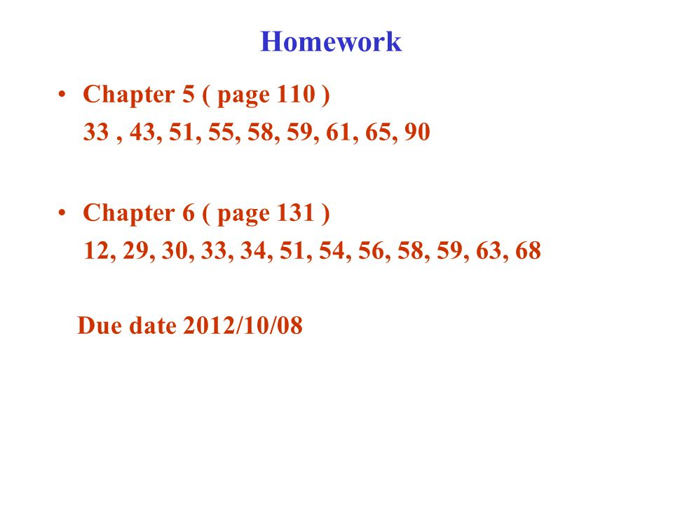 Homework Chapter 5 ( page 110 ) 33, 43, 51, 55, 58, 59, 61, 65, 90 Chapter 6 ( page 131 ) 12, 29, 30, 33, 34, 51, 54, 56, 58, 59, 63, 68 Due date 2012/10/08