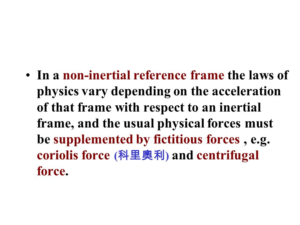 In a non-inertial reference frame the laws of physics vary depending on the acceleration of that frame with respect to an inertial frame, and the usual physical forces must be supplemented by fictitious forces, e.g.
