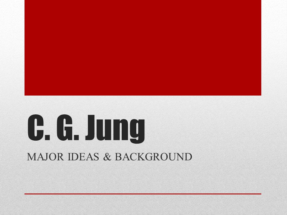 C. G. Jung MAJOR IDEAS & BACKGROUND