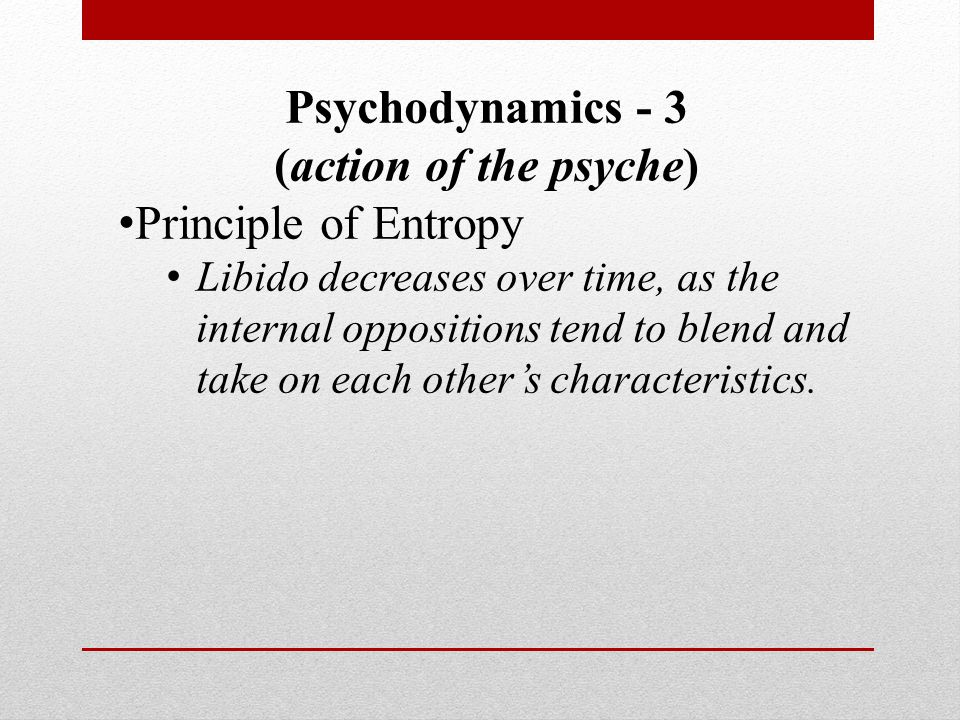 Psychodynamics - 3 (action of the psyche) Principle of Entropy Libido decreases over time, as the internal oppositions tend to blend and take on each other's characteristics.