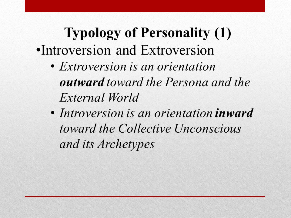 Typology of Personality (1) Introversion and Extroversion Extroversion is an orientation outward toward the Persona and the External World Introversion is an orientation inward toward the Collective Unconscious and its Archetypes