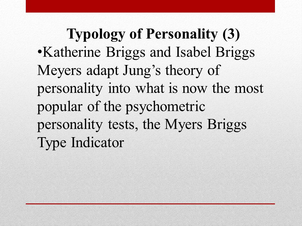 Typology of Personality (3) Katherine Briggs and Isabel Briggs Meyers adapt Jung's theory of personality into what is now the most popular of the psychometric personality tests, the Myers Briggs Type Indicator