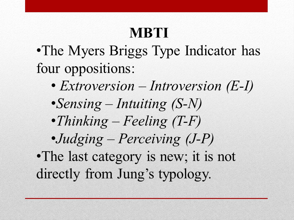 MBTI The Myers Briggs Type Indicator has four oppositions: Extroversion – Introversion (E-I) Sensing – Intuiting (S-N) Thinking – Feeling (T-F) Judging – Perceiving (J-P) The last category is new; it is not directly from Jung's typology.