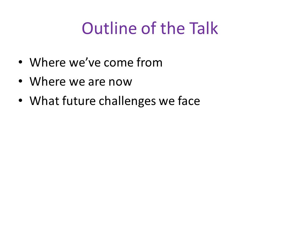 Outline of the Talk Where we've come from Where we are now What future challenges we face
